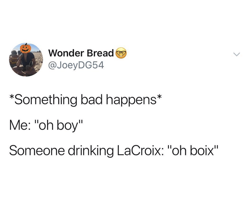 "funny meme - Text - Wonder Bread @JoeyDG54 Something bad happens* Me: ""oh boy"" Someone drinking LaCroix: ""oh boix"""
