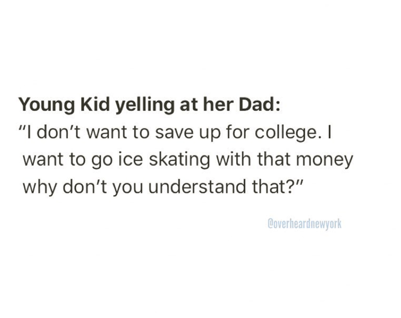 "funny meme - Text - Young Kid yelling at her Dad: ""I don't want to save up for college. I want to go ice skating with that money why don't you understand that?"" Coverheardnewyork"