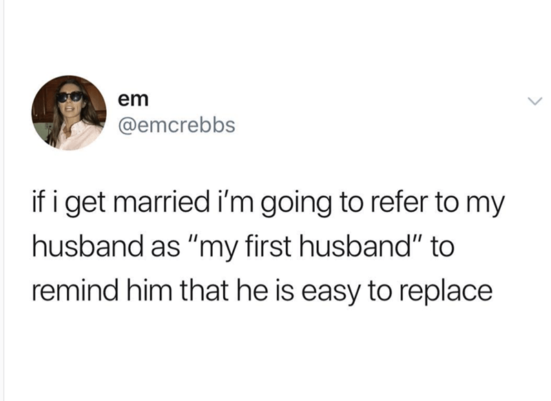 "funny meme - Text - em @emcrebbs if i get married i'm going to refer to my husband as ""my first husband"" to remind him that he is easy to replace"