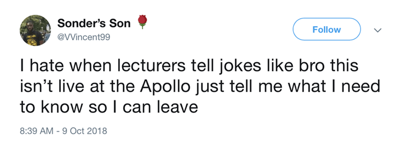 funny meme - Text - Sonder's Son Follow @VVincent99 I hate when lecturers tell jokes like bro this isn't live at the Apollo just tell me what I need to know so I can leave 8:39 AM 9 Oct 2018