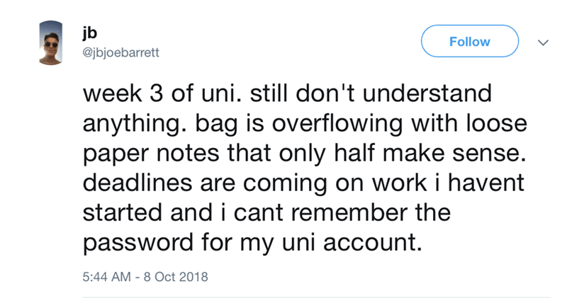 funny meme - Text - jb @jbjoebarrett Follow week 3 of uni. still don't understand anything. bag is overflowing with loose paper notes that only half make sense. deadlines are coming on work i havent started and i cant remember the password for my uni account. 5:44 AM 8 Oct 2018