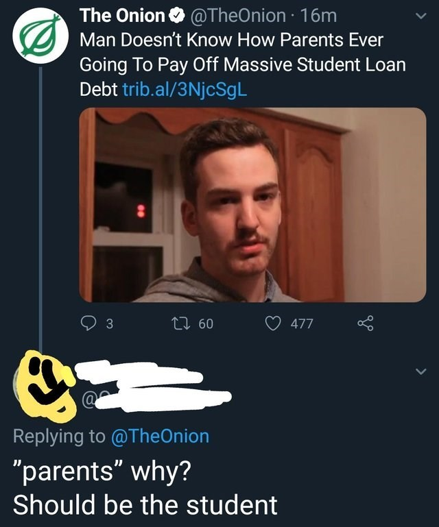 """Text - The Onion@TheOnion-16m Man Doesn't Know How Parents Ever Going To Pay Off Massive Student Loan Debt trib.al/3NjcSgL t 60 477 Replying to @TheOnion """"parents"""" why? Should be the student 3"""