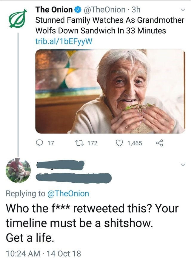 Text - The Onion @TheOnion 3h Stunned Family Watches As Grandmother Wolfs Down Sandwich In 33 Minutes trib.al/1bEFyyW t 172 17 1,465 Replying to@TheOnion Who the f*** retweeted this? Your timeline must be a shitshow. Get a life. 10:24 AM 14 Oct 18
