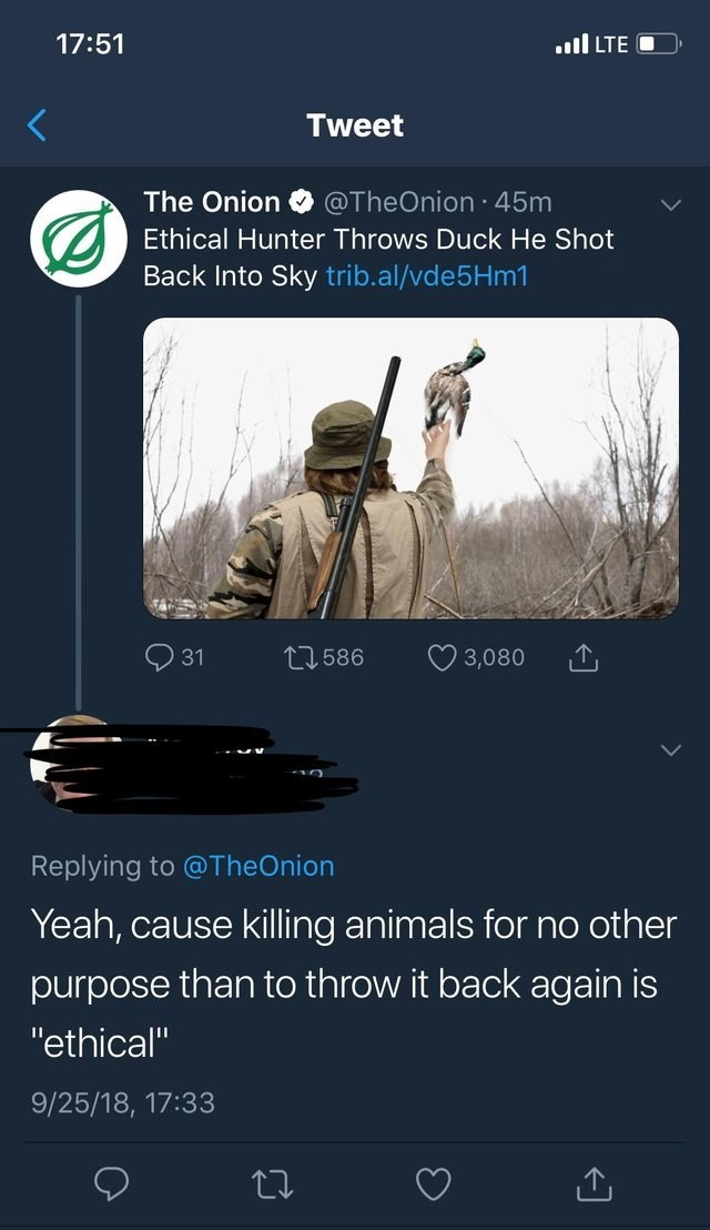 """Text - il LTE 17:51 Tweet The Onion @TheOnion 45m Ethical Hunter Throws Duck He Shot Back Into Sky trib.al/vde5Hm1 L586 31 3,080 Replying to @TheOnion Yeah, cause killing animals for no other purpose than to throw it back again is """"ethical"""" 9/25/18, 17:33"""