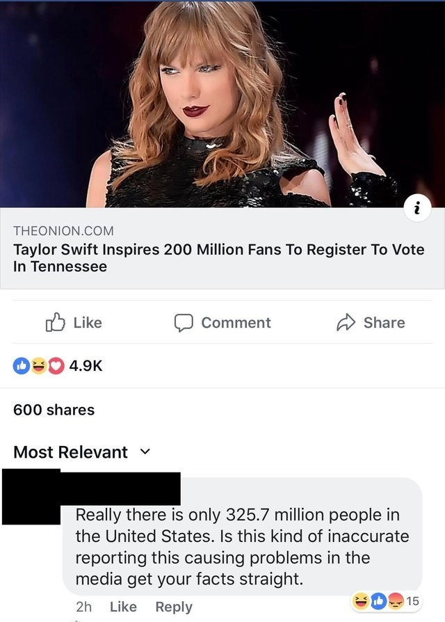 Text - i THEONION.COM Taylor Swift Inspires 200 Million Fans To Register To Vote In Tennessee Like Share Comment 4.9K 600 shares Most Relevant v Really there is only 325.7 million people in the United States. Is this kind of inaccurate reporting this causing problems in the media get your facts straight. 15 Like 2h Reply