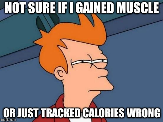 """Fry meme with text overlay that reads, """"Not sure if I gained muscle or just tracked calories wrong"""""""