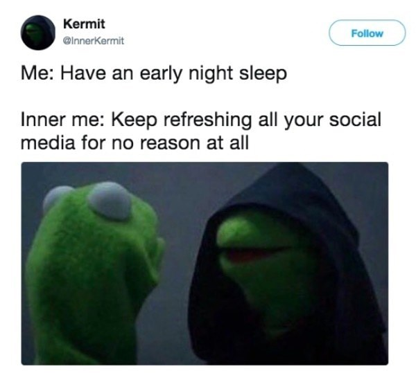 "Caption that reads, ""Me: Have an early night sleep; Inner me: Keep refreshing all your social media for no reason at all"" above a pic of Kermit and inner evil Kermit"