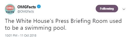 Text - OMO OMGFacts FACTS @OMGFacts Following The White House's Press Briefing Room used to be a swimming pool. 10:01 PM-11 Oct 2018