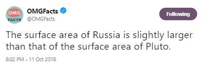 Text - OMO OMGFacts FACTS @OMGFacts Following The surface area of Russia is slightly larger than that of the surface area of Pluto 8:02 PM- 11 Oct 2018