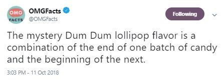 Text - OMO OMGFacts FACTS @OMGFacts Following The mystery Dum Dum lollipop flavor is a combination of the end of one batch of candy and the beginning of the next. 3:03 PM 11 Oct 2018