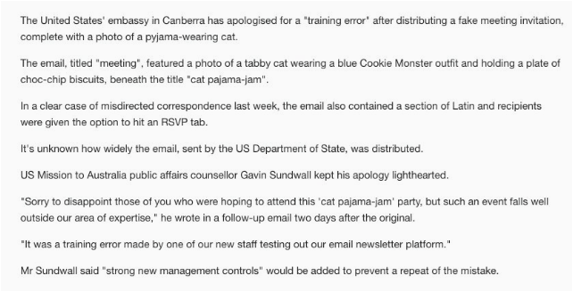 """Text - The United States' embassy in Canberra has apologised for a """"training error' after distributing a fake meeting invitation, complete with a photo of a pyjama-wearing cat. The email, titled """"meeting"""", featured a photo of a tabby cat wearing a blue Cookie Monster outfit and holding a plate of choc-chip biscuits, beneath the title """"cat pajama-jam"""". In a clear case of misdirected correspondence last week, the email also contained a section of Latin and recipients were given the option to hit a"""