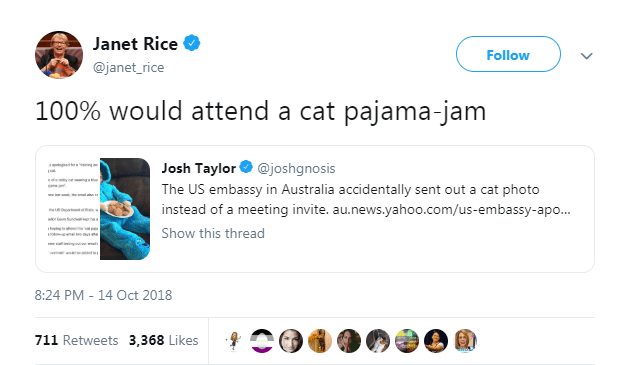 Text - Janet Rice Follow @janet_rice 100% would attend a cat pajama-jam Josh Taylor@joshgnosis The US embassy in Australia accidentally sent out a cat photo instead of a meeting invite. au.news.yahoo.com/us-embassy-apo.. w Show this thread 8:24 PM - 14 Oct 2018 711 Retweets 3,368 Likes