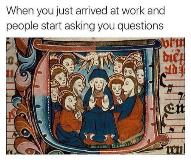 Text - When you just arived at work and people start asking you questions