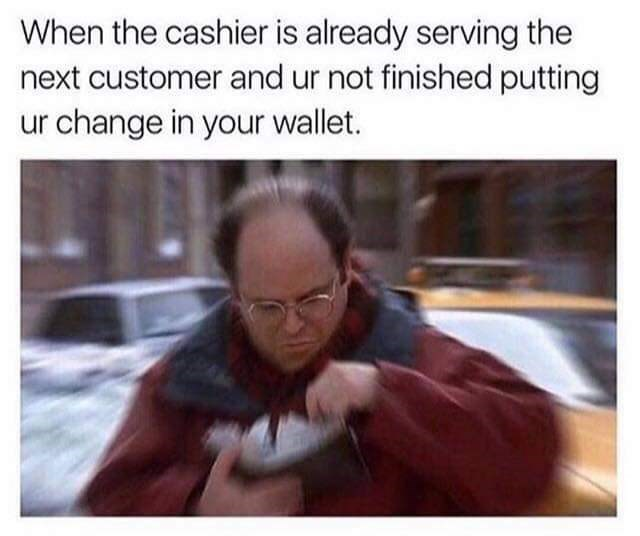 Facial expression - When the cashier is already serving the next customer and ur not finished putting ur change in your wallet.