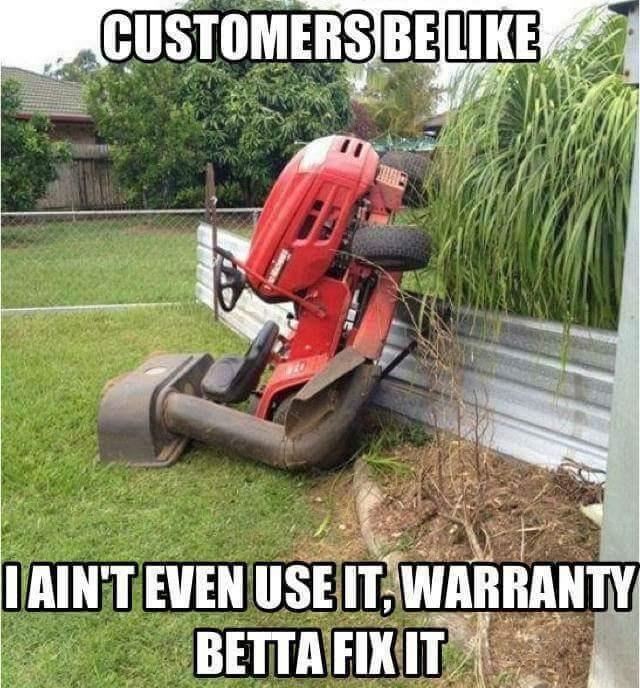 Lawn - CUSTOMERS BELIKE IAINTEVEN USEIT,WARRANTY BETTA FIX IT