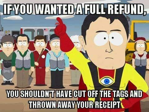 Cartoon - IFYOU WANTEDAFULL REFUND, YOUSHOULDN'T HAVE CUT OFF THE TAGS AND THROWN AWAY YOUR RECEIPT 1 &