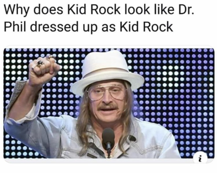"Caption that reads, ""Why does Kid Rock look like Dr. Phil dressed up as Kid Rock"" above a pic of Kid Rock at an awards ceremony"
