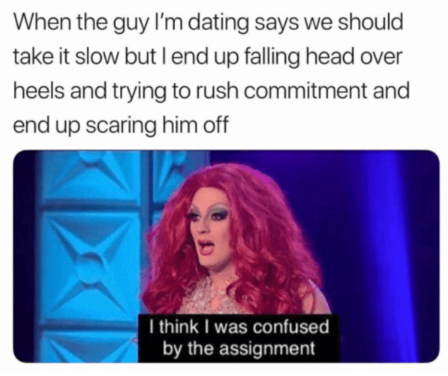 Text - When the guy I'm dating says we should take it slow but I end up falling head over heels and trying to rush commitment and end up scaring him off I think I was confused by the assignment