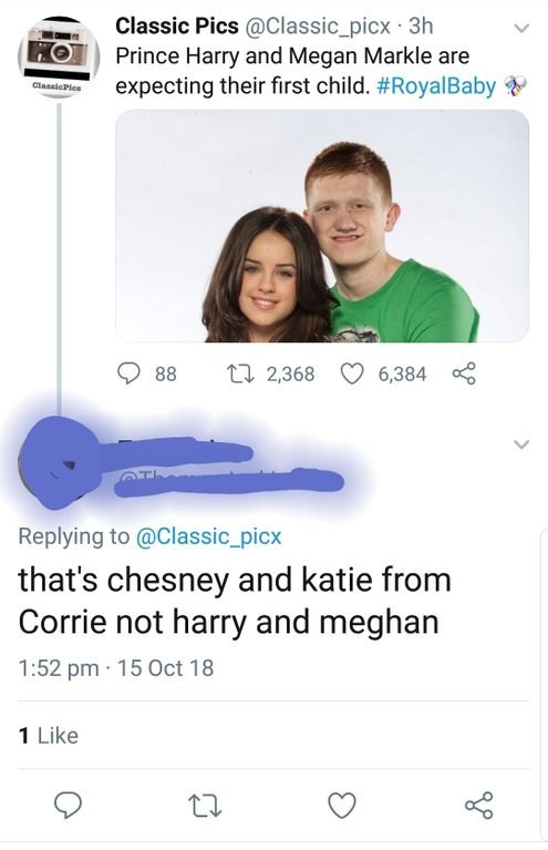 Text - Classic Pics @Classic_picx 3h Prince Harry and Megan Markle are expecting their first child. #RoyalBaby ClassicPles t 2,368 88 6,384 Replying to @Classic_picx that's chesney and katie from Corrie not harry and meghan 1:52 pm 15 Oct 18 1 Like
