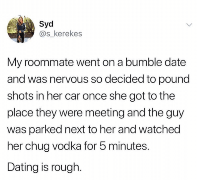 Text - Syd @s_kerekes My roommate went on a bumble date and was nervous so decided to pound shots in her car once she got to the place they were meeting and the guy was parked next to her and watched her chug vodka for 5 minutes. Dating is rough.