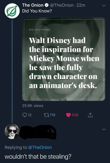 Text - The Onion@TheOnion 22m Did You Know? DID YOU KNOW? Walt Disney had the inspiration for Mickey Mouse when he saw the fully drawn character on an animator's desk. 25.9K views 12 t119 539 Replying to @TheOnion wouldn't that be stealing?