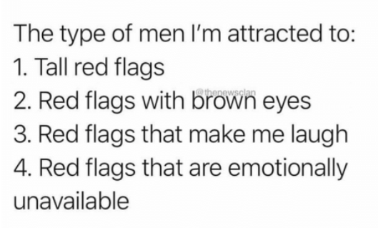 Text - The type of men I'm attracted to: 1. Tall red flags 2. Red flags with brown eyes 3. Red flags that make me laugh 4. Red flags that are emotionally thenews unavailable