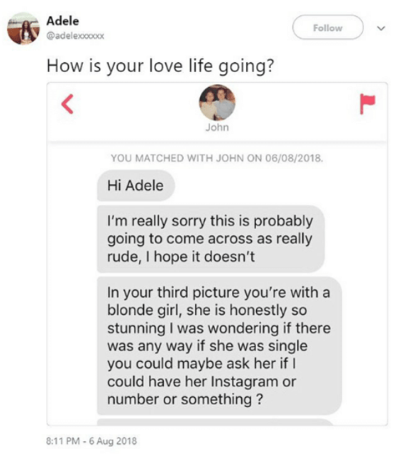 Text - Adele Follow @adelexocoox How is your love life going? < John YOU MATCHED WITH JOHN ON 06/08/2018. Hi Adele I'm really sorry this is probably going to come across as really rude, I hope it doesn't In your third picture you're with a blonde girl, she is honestly so stunning I was wondering if there was any way if she was single you could maybe ask her if could have her Instagram or number or something? 8:11 PM-6 Aug 2018 L