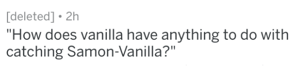 "Text - [deleted] 2h ""How does vanilla have anything to do with catching Samon-Vanilla?"""