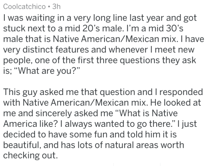 "Text - Coolcatchico 3h I was waiting in a very long line last year and got stuck next to a mid 20's male. I'm a mid 30's male that is Native American/Mexican mix. I have very distinct features and whenever I meet new people, one of the first three questions they ask is; ""What are you?"" This guy asked me that question and I responded with Native American/Mexican mix. He looked at me and sincerely asked me ""What is Native America like? I always wanted to go there."" I just decided to have some fun"