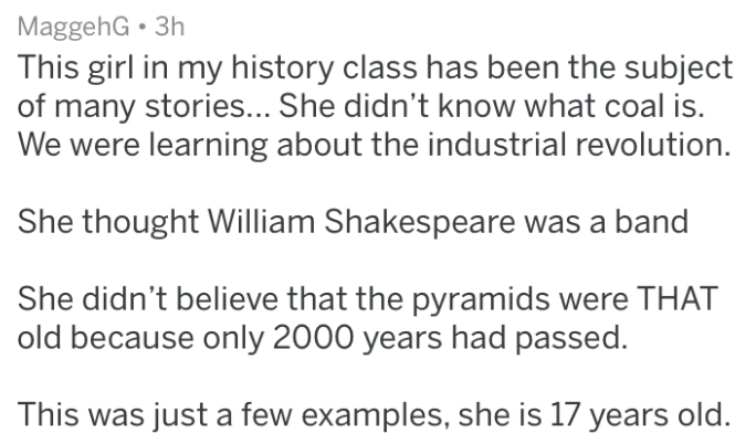 Text - MaggehG This girl in my history class has been the subject of many stories... She didn't know what coal is. We were learning about the industrial revolution. She thought William Shakespeare was a band She didn't believe that the pyramids were THAT old because only 2000 years had passed. This was just a few examples, she is 17 years old.