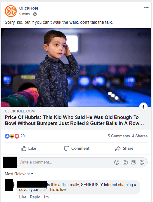 Text - ClickHole 9 mins - Sorry, kid, but if you can't walk the walk, don't talk the talk CLICKHOLE.COM Price Of Hubris: This Kid Who Said He Was Old Enough To Bowl Without Bumpers Just Rolled 8 Gutter Balls In A Row... 20 5 Comments 4 Shares Like Share Comment Write a comment.. GIF Most Relevant s this article really, SERIOUSLY internet shaming a seven year old? This is low Like Reply 1m
