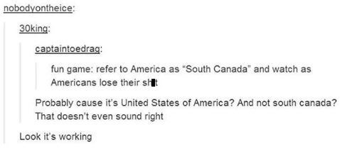 "Text - nobodyontheice 30king: captaintoedraq: fun game: refer to America as ""South Canada"" and watch as Americans lose their st Probably cause it's United States of America? And not south canada? That doesn't even sound right Look it's working"