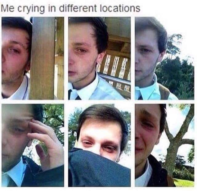 cringey meme - Face - Me crying in different locations