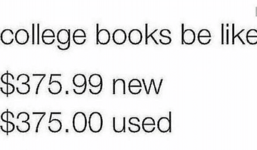 "Text that reads, ""College books be like: $375.99 new; $375.00 used"""
