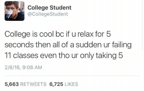 Text - College Student @CollegeStudent College is cool bc if u relax for 5 seconds then all of a sudden ur failing 11 classes even tho ur only taking 5 2/8/16, 9:08 AM 5,663 RETWEETS 6,725 LIKES