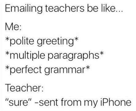 """Text - Emailing teachers be like... Me: *polite greeting multiple paragraphs* *perfect grammar* Teacher: """"sure"""" -sent from my iPhone"""