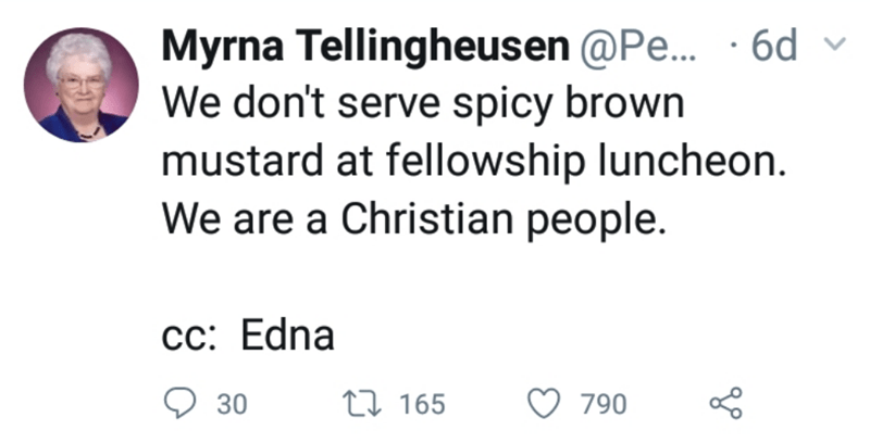 Text - Myrna Tellingheusen @Pe... . 6d We don't serve spicy brown mustard at fellowship luncheon. We are a Christian people. сс: Edna 790 t 165 30