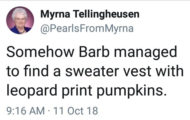 Text - Myrna Tellingheusen @PearlsFromMyrna Somehow Barb managed to find a sweater vest with leopard print pumpkins. 9:16 AM 11 Oct 18
