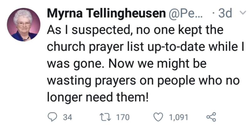 Text - Myrna Tellingheusen @Pe... . 3d As I suspected, no one kept the church prayer list up-to-date while I was gone. Now we might be wasting prayers on people who no longer need them! t170 34 1,091