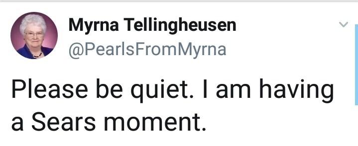 Text - Myrna Tellingheusen @PearlsFromMyrna Please be quiet. I am having a Sears moment.