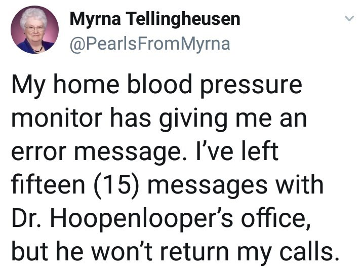 Text - Myrna Tellingheusen @PearlsFromMyrna My home blood pressure monitor has giving me an error message. I've left fifteen (15) messages with Dr. Hoopenlooper's office, but he won't return my calls.