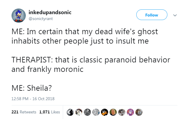 Text - inkedupandsonic Follow @sonictyrant ME: Im certain that my dead wife's ghost inhabits other people just to insult me THERAPIST: that is classic paranoid behavior and frankly moronic ME: Sheila? 12:58 PM - 16 Oct 2018 221 Retweets 1,071 Likes