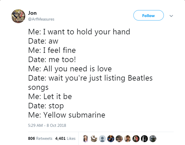 Text - Jon Follow @ArfMeasures Me: I want to hold your hand Date: aw Me: I feel fine Date: me too! Me: All you need is love Date: wait you're just listing Beatles songs Me: Let it be Date: stop Me: Yellow submarine 5:29 AM 8 Oct 2018 806 Retweets 4,401 Likes