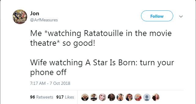 Text - Jon Follow @ArfMeasures Me watching Ratatouille in the movie theatre* so good! Wife watching A Star Is Born: turn your phone off 7:17 AM - 7 Oct 2018 96 Retweets 917 Likes