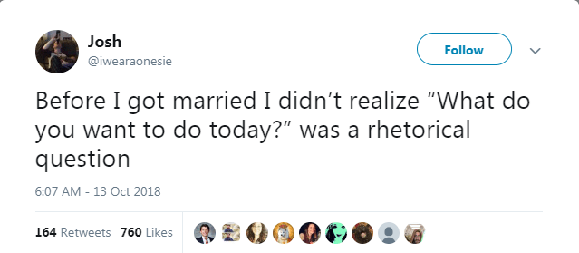 "Text - Josh Follow @iwearaonesie Before I got married I didn't realize ""What do you want to do today?"" was a rhetorical question 6:07 AM -13 Oct 2018 164 Retweets 760 Likes"