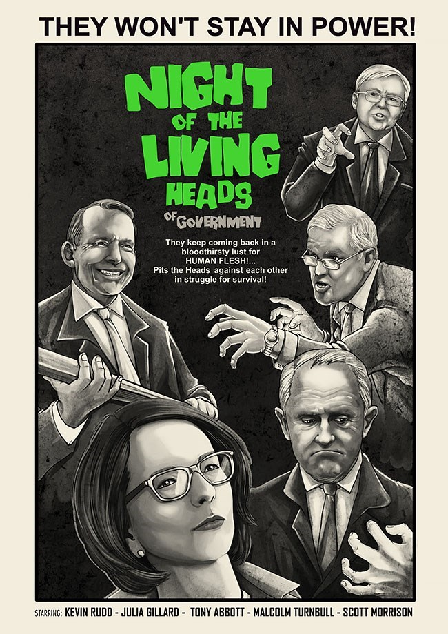 Poster - THEY WON'T STAY IN POWER! NIGHT LIVING OF THE HEADS GoVERNMENT They keep coming back in a bloodthirsty lust for HUMAN FLESH!.. Pits the Heads against each other in struggle for survival! STARRING: KEVIN RUDD JULIA GILLARD TONY ABBOTT MALCOLM TURNBULL SCOTT MORRISON