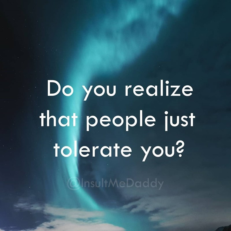 Text - Do you realize that people just tolerate you? InsultMeDaddy