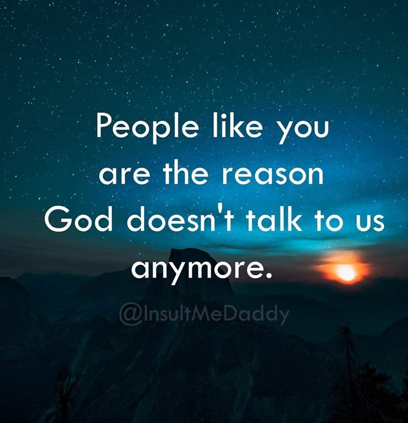 Sky - People like yOu are the reason God doesn't talk to us anymore. @InsultMeDaddy