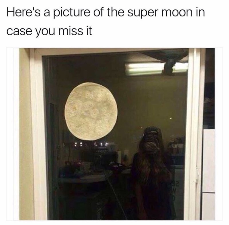"Caption that reads, ""Here's a picture of the super moon in case you missed it"" above a pic of a tortilla stuck to a glass door"