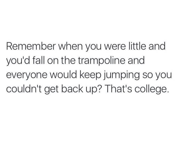 "Text that reads, ""Remember when you were little and you'd fall on the trampoline and everyone would keep jumping so you couldn't get back up? That's college"""